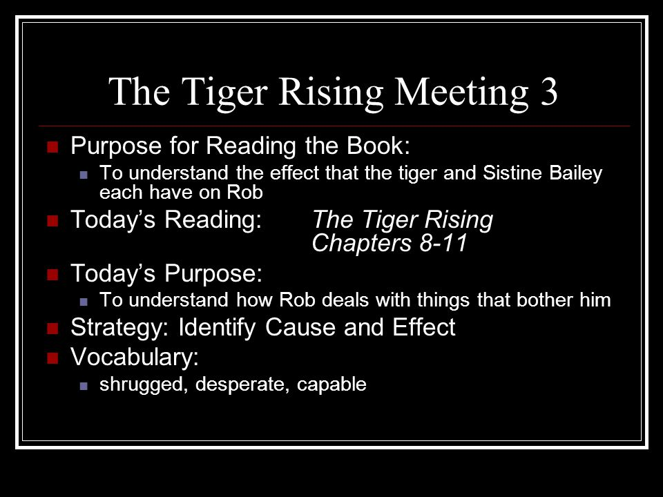 The Tiger Rising Meeting 4 Purpose for Reading the Book: To understand the effect that the tiger and Sistine Bailey each have on Rob Today's Reading:The Tiger Rising Chapters 12-14 Today's Purpose: To understand how Sistine begins to challenge Rob to change Strategy:Summarize Vocabulary: sculptor, defiant, gasps, ignored, fiercely