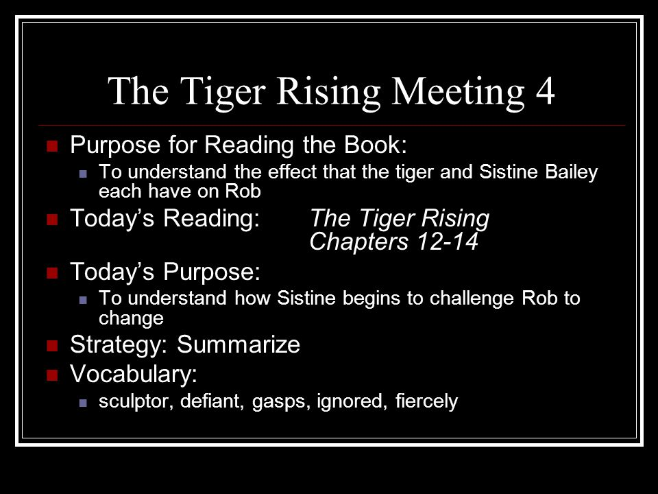 The Tiger Rising Meeting 4 Purpose for Reading the Book: To understand the effect that the tiger and Sistine Bailey each have on Rob Today's Reading:T