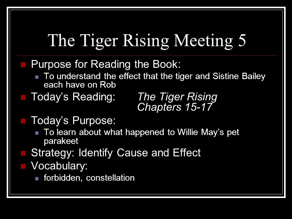 The Tiger Rising Meeting 5 Purpose for Reading the Book: To understand the effect that the tiger and Sistine Bailey each have on Rob Today's Reading:T