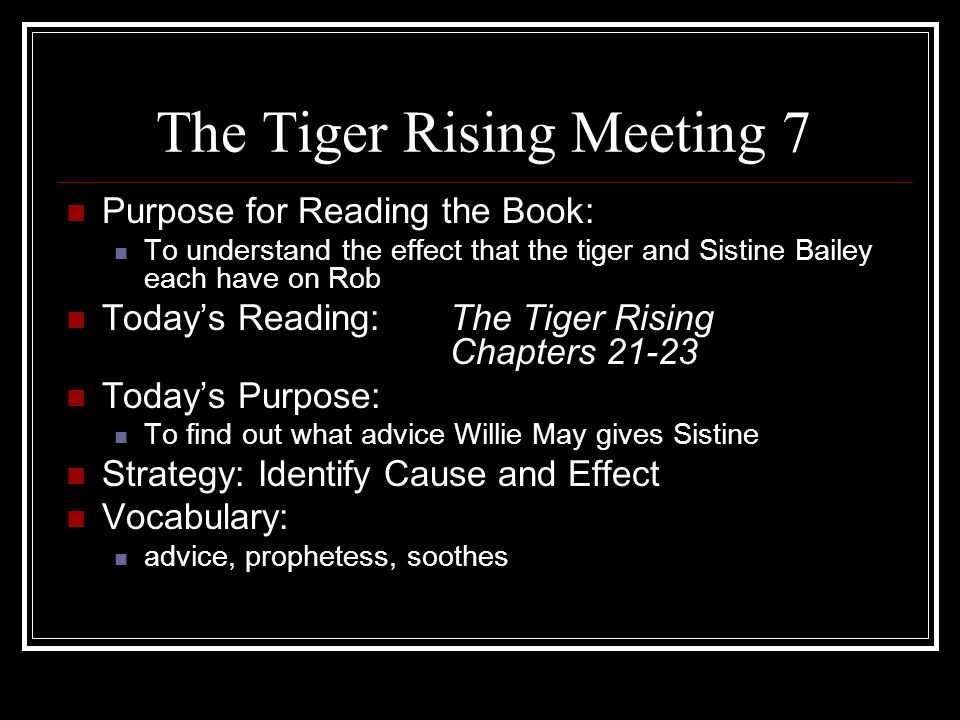 The Tiger Rising Meeting 8 Purpose for Reading the Book: To understand the effect that the tiger and Sistine Bailey each have on Rob Today's Reading:The Tiger Rising Chapters 24-26 Today's Purpose: To discover what makes Rob change his mind about freeing the tiger Strategy:Summarize Vocabulary: disapproval, conjured