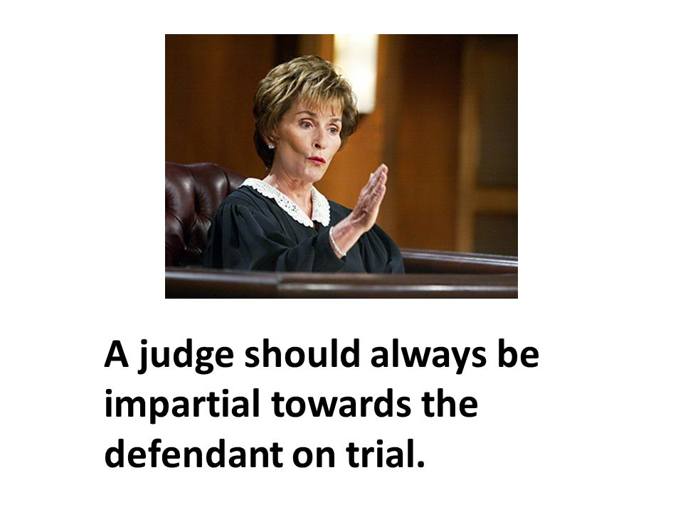 A judge should always be impartial towards the defendant on trial.