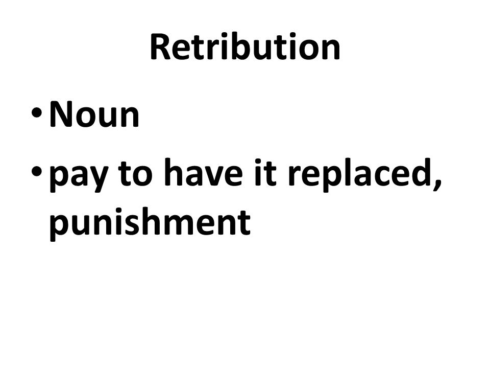 Retribution Noun pay to have it replaced, punishment