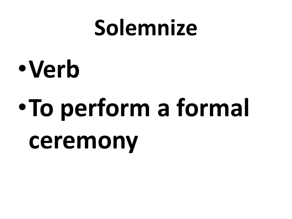 Solemnize Verb To perform a formal ceremony
