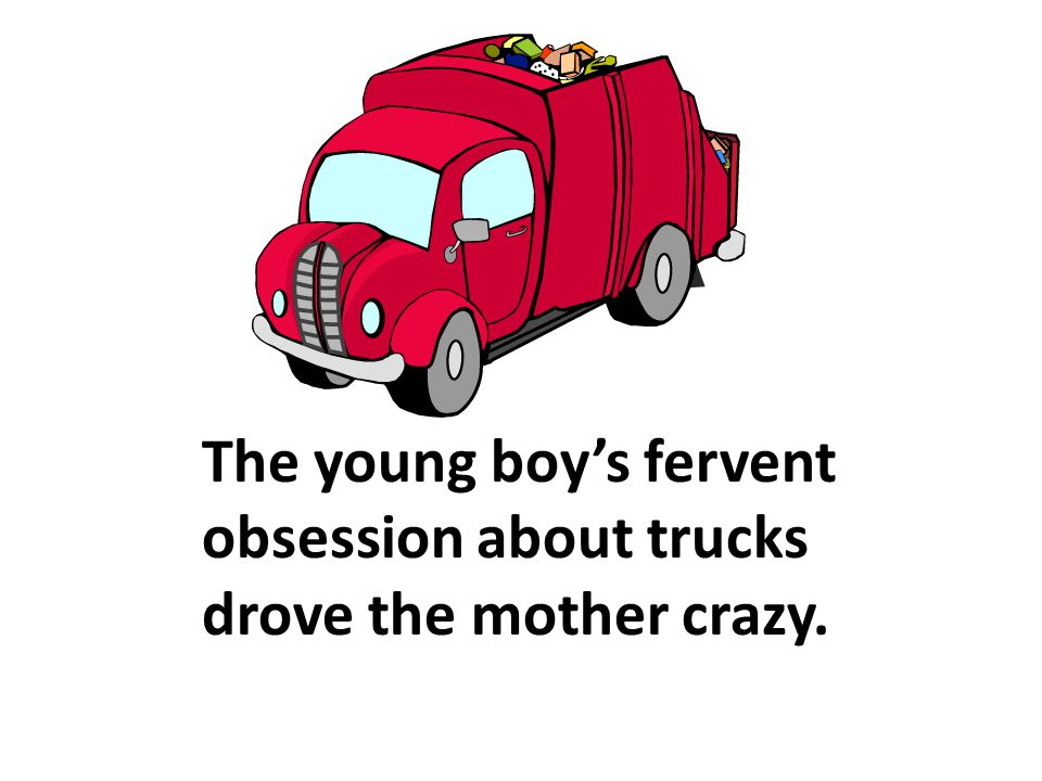 The young boy's fervent obsession about trucks drove the mother crazy.