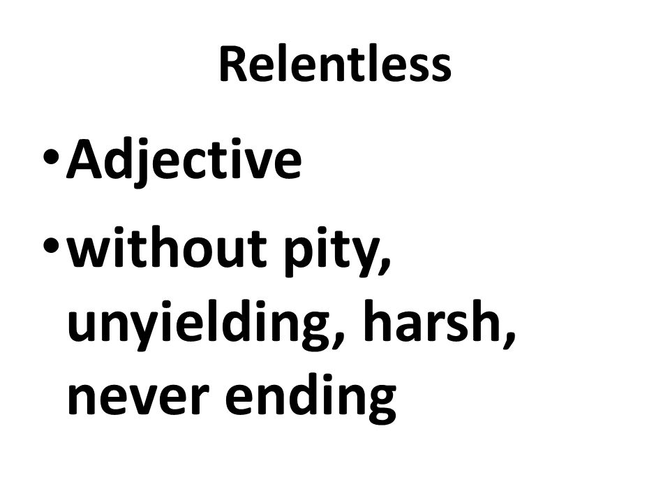 Relentless Adjective without pity, unyielding, harsh, never ending