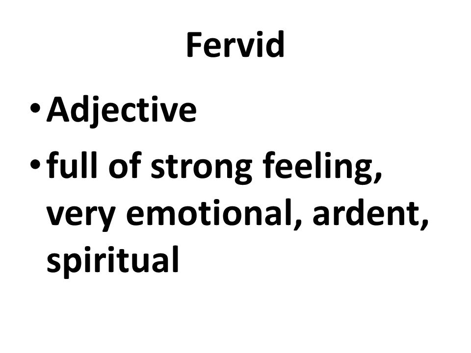 Fervid Adjective full of strong feeling, very emotional, ardent, spiritual