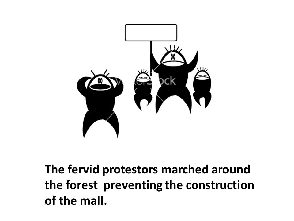 The fervid protestors marched around the forest preventing the construction of the mall.