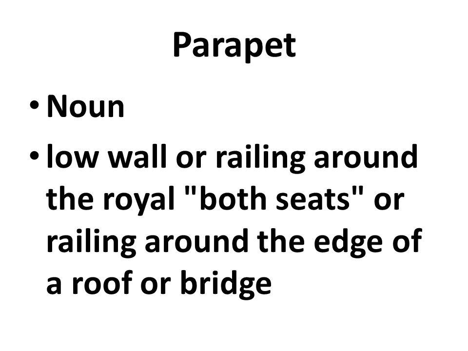 Parapet Noun low wall or railing around the royal both seats or railing around the edge of a roof or bridge