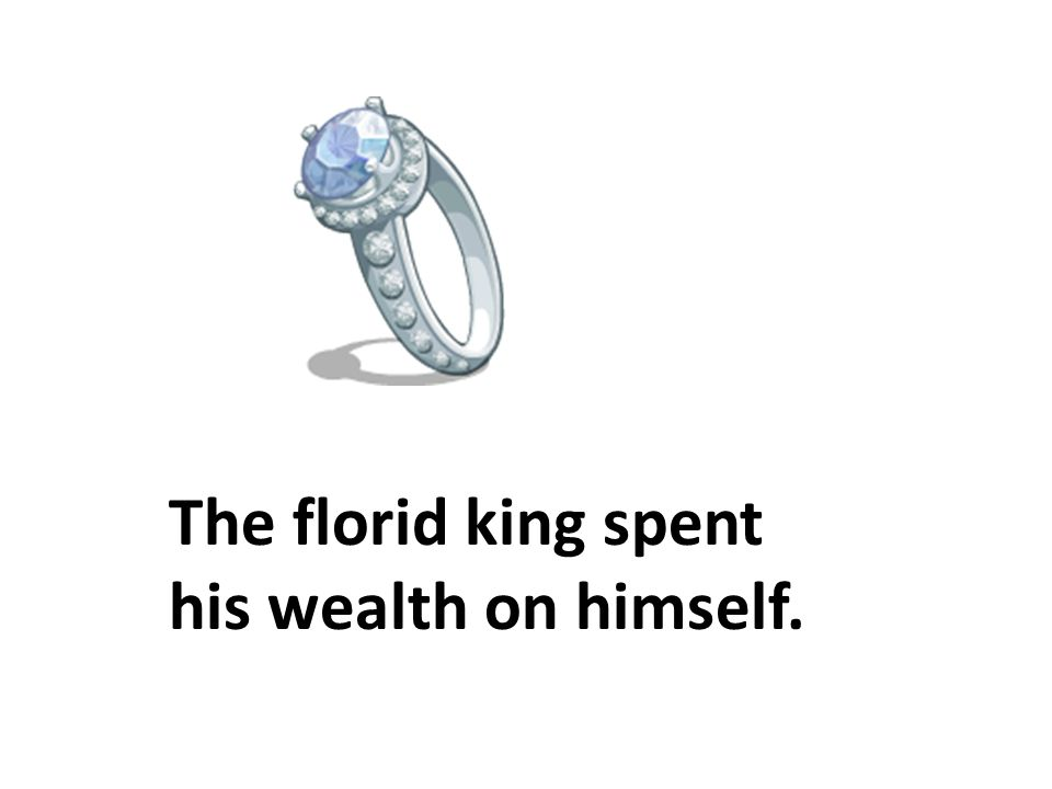 The florid king spent his wealth on himself.
