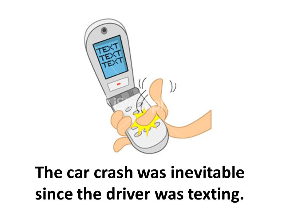 The car crash was inevitable since the driver was texting.