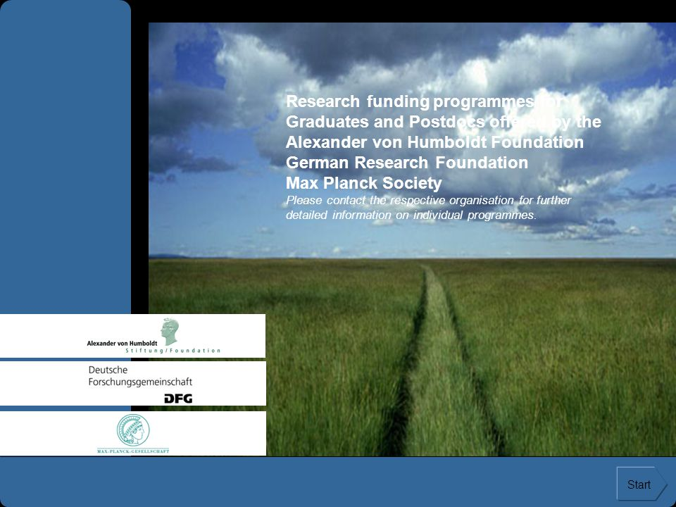 Research funding programmes for Graduates and Postdocs offered by the Alexander von Humboldt Foundation German Research Foundation Max Planck Society Please contact the respective organisation for further detailed information on individual programmes.