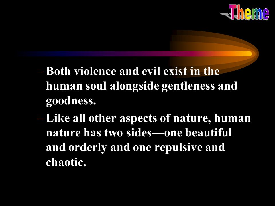 –Both violence and evil exist in the human soul alongside gentleness and goodness. –Like all other aspects of nature, human nature has two sides—one b
