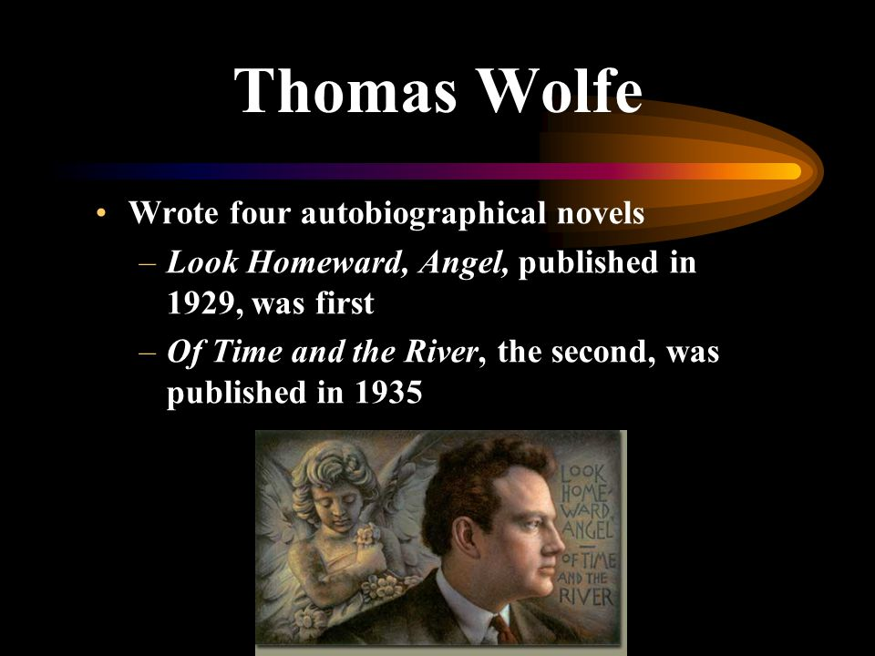Thomas Wolfe Wrote four autobiographical novels –Look Homeward, Angel, published in 1929, was first –Of Time and the River, the second, was published