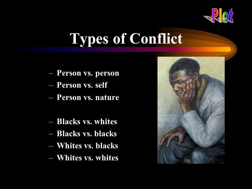 Types of Conflict –Person vs. person –Person vs. self –Person vs. nature –Blacks vs. whites –Blacks vs. blacks –Whites vs. blacks –Whites vs. whites