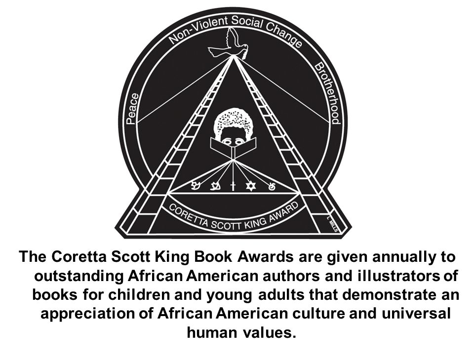 The Coretta Scott King Book Awards are given annually to outstanding African American authors and illustrators of books for children and young adults