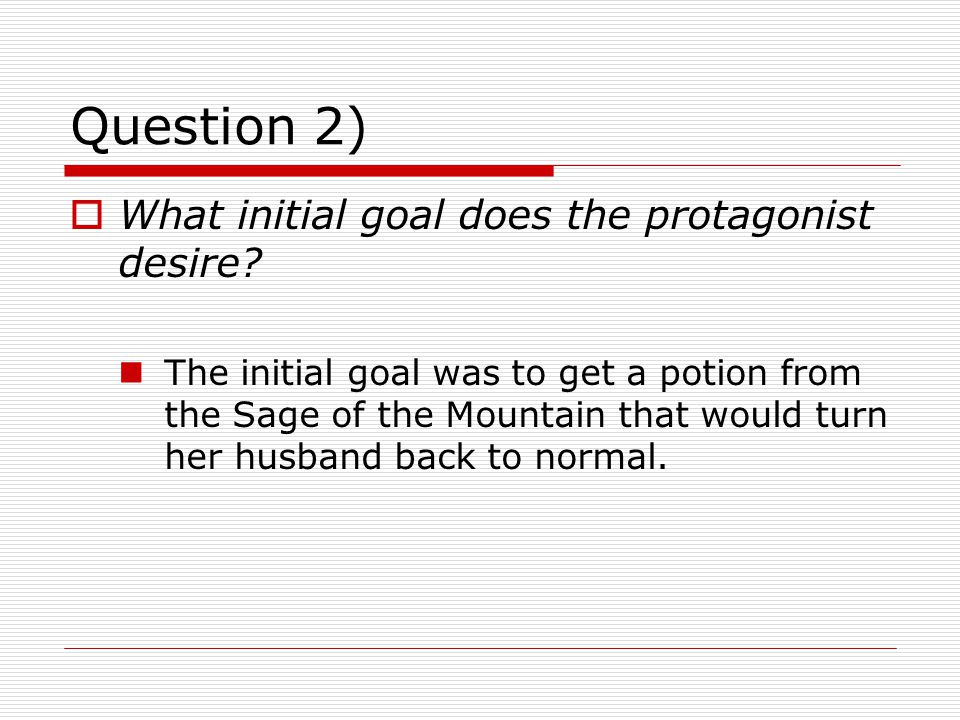 Question 2)  What initial goal does the protagonist desire? The initial goal was to get a potion from the Sage of the Mountain that would turn her hu