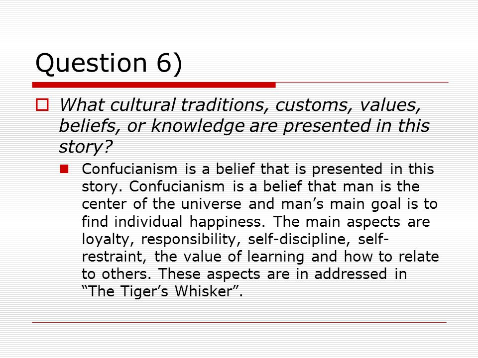 Question 6)  What cultural traditions, customs, values, beliefs, or knowledge are presented in this story? Confucianism is a belief that is presented