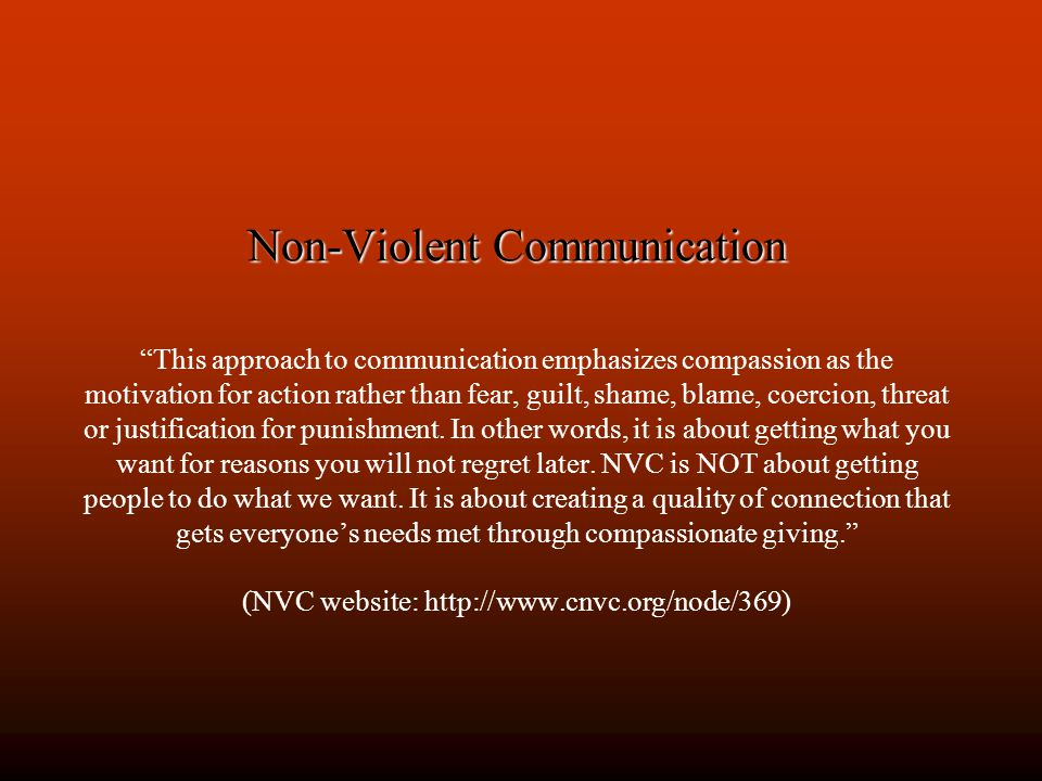 Non-Violent Communication Non-Violent Communication This approach to communication emphasizes compassion as the motivation for action rather than fear, guilt, shame, blame, coercion, threat or justification for punishment.