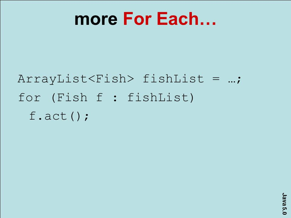 Java 5.0 more For Each… ArrayList fishList = …; for (Fish f : fishList) f.act();