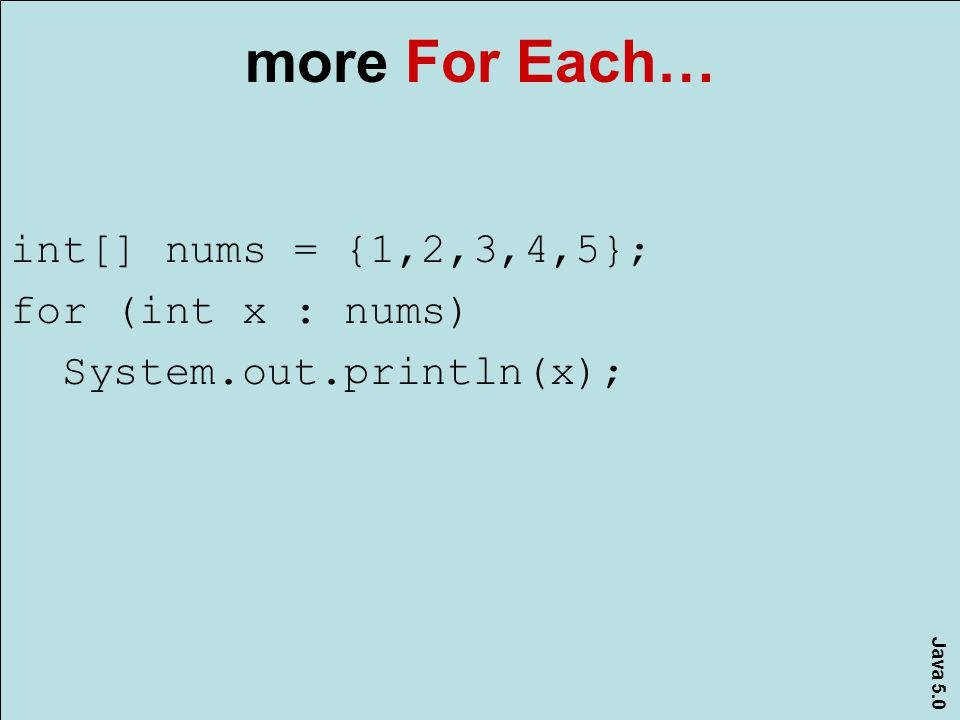 Java 5.0 more For Each… int[] nums = {1,2,3,4,5}; for (int x : nums) System.out.println(x);
