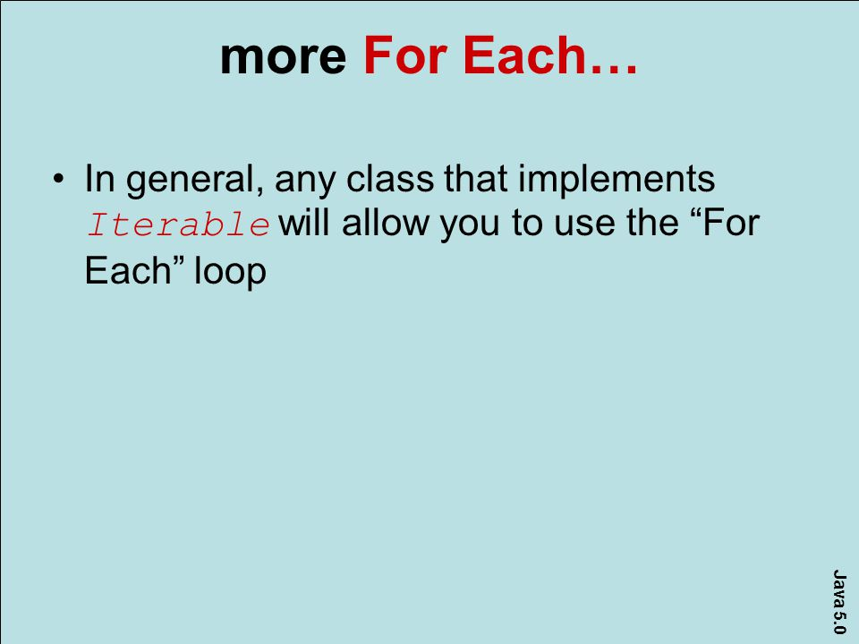 Java 5.0 more For Each… In general, any class that implements Iterable will allow you to use the For Each loop