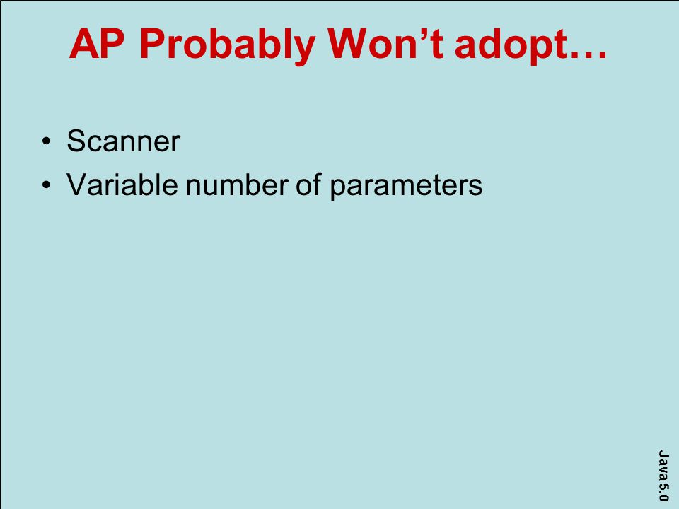 Java 5.0 AP Probably Won't adopt… Scanner Variable number of parameters