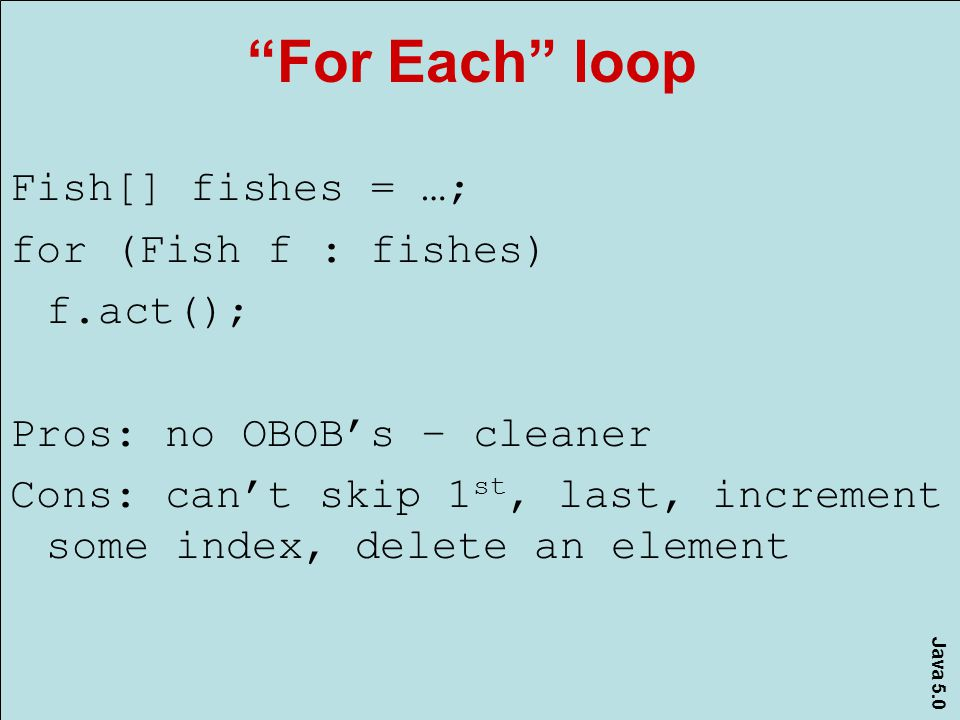 Java 5.0 For Each loop Fish[] fishes = …; for (Fish f : fishes) f.act(); Pros: no OBOB's – cleaner Cons: can't skip 1 st, last, increment some index, delete an element