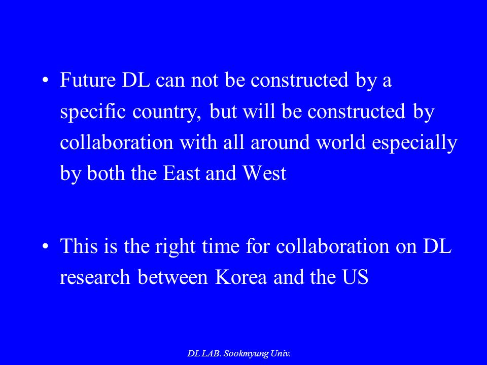 DL LAB. Sookmyung Univ. Future DL can not be constructed by a specific country, but will be constructed by collaboration with all around world especia
