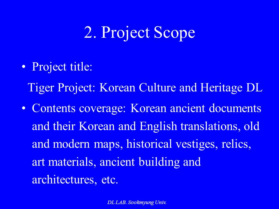 DL LAB. Sookmyung Univ. 2. Project Scope Project title: Tiger Project: Korean Culture and Heritage DL Contents coverage: Korean ancient documents and