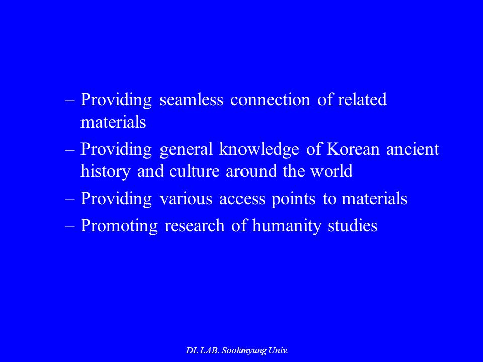 DL LAB. Sookmyung Univ. –Providing seamless connection of related materials –Providing general knowledge of Korean ancient history and culture around