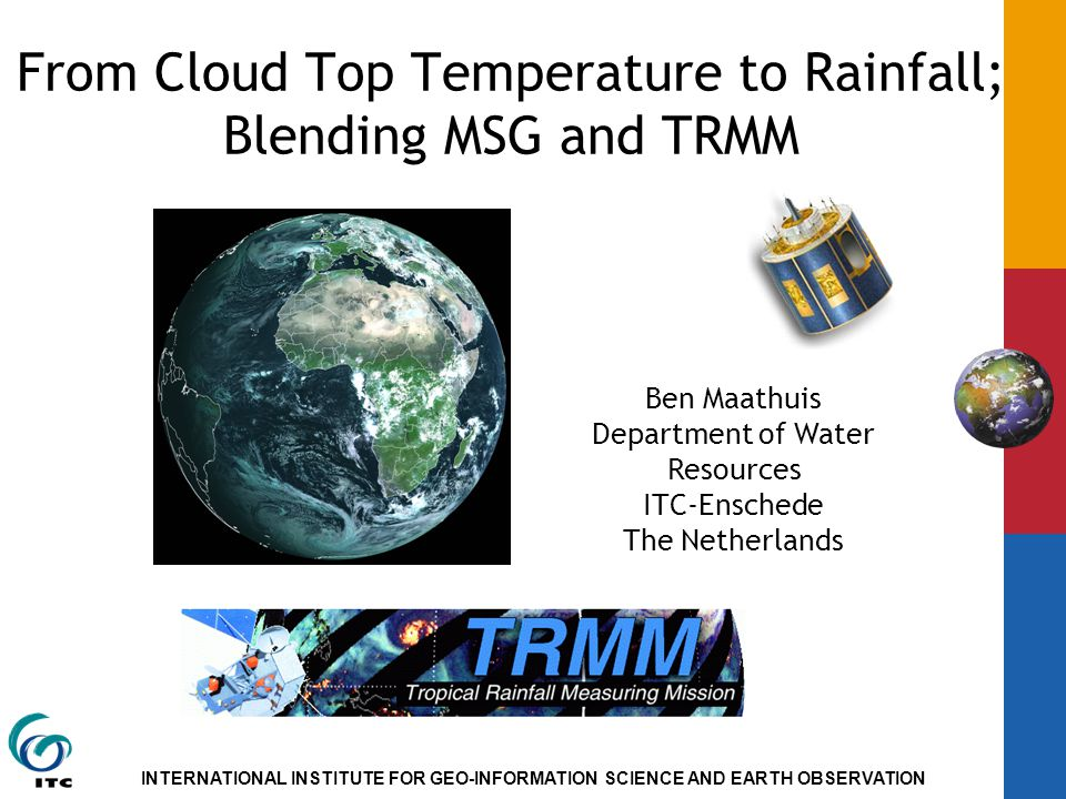 INTERNATIONAL INSTITUTE FOR GEO-INFORMATION SCIENCE AND EARTH OBSERVATION Ben Maathuis Department of Water Resources ITC-Enschede The Netherlands From Cloud Top Temperature to Rainfall; Blending MSG and TRMM