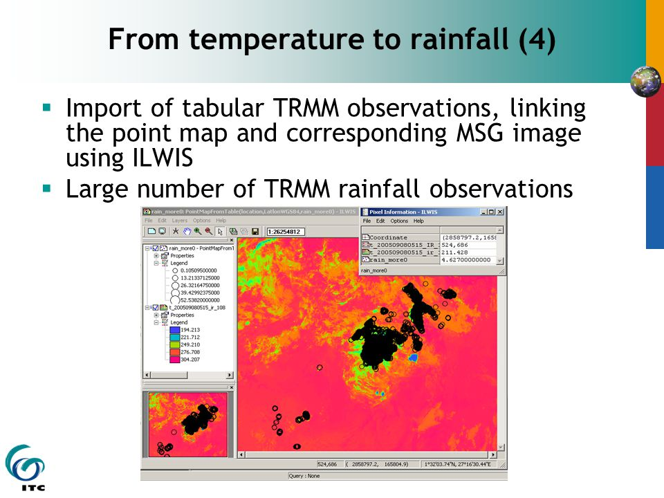  Import of tabular TRMM observations, linking the point map and corresponding MSG image using ILWIS  Large number of TRMM rainfall observations From temperature to rainfall (4)