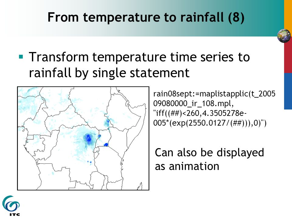  Transform temperature time series to rainfall by single statement From temperature to rainfall (8) rain08sept:=maplistapplic(t_2005 09080000_ir_108.mpl, iff((##)<260,4.3505278e- 005*(exp(2550.0127/(##))),0) ) Can also be displayed as animation