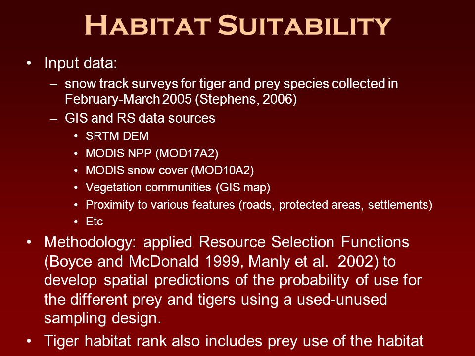 Habitat Suitability Input data: –snow track surveys for tiger and prey species collected in February-March 2005 (Stephens, 2006) –GIS and RS data sources SRTM DEM MODIS NPP (MOD17A2) MODIS snow cover (MOD10A2) Vegetation communities (GIS map) Proximity to various features (roads, protected areas, settlements) Etc Methodology: applied Resource Selection Functions (Boyce and McDonald 1999, Manly et al.