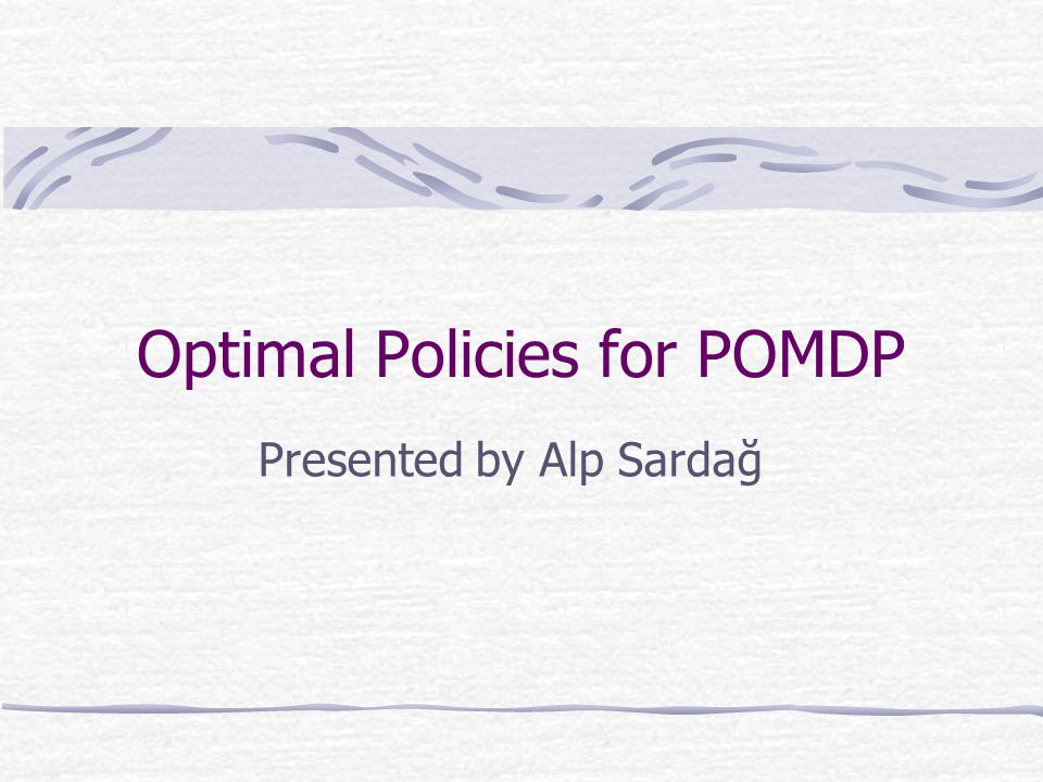 Optimal Policies for POMDP Presented by Alp Sardağ