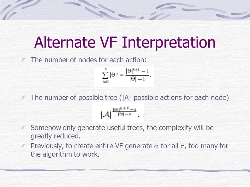 Alternate VF Interpretation The number of nodes for each action: The number of possible tree (|A| possible actions for each node) Somehow only generate useful trees, the complexity will be greatly reduced.