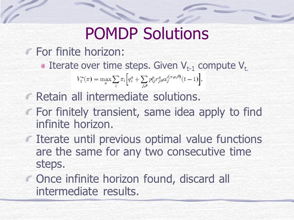 POMDP Solutions For finite horizon: Iterate over time steps.