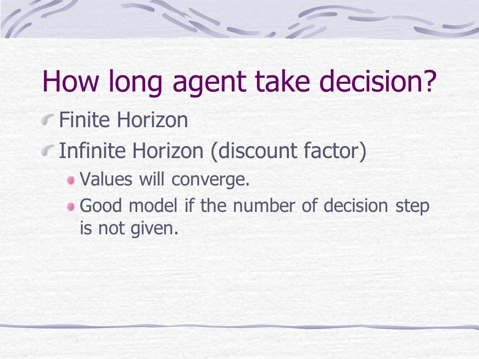 How long agent take decision? Finite Horizon Infinite Horizon (discount factor) Values will converge. Good model if the number of decision step is not