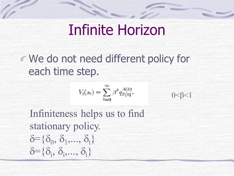 Infinite Horizon We do not need different policy for each time step. 0<  <1 Infiniteness helps us to find stationary policy.  ={  0,  1,...,  t }