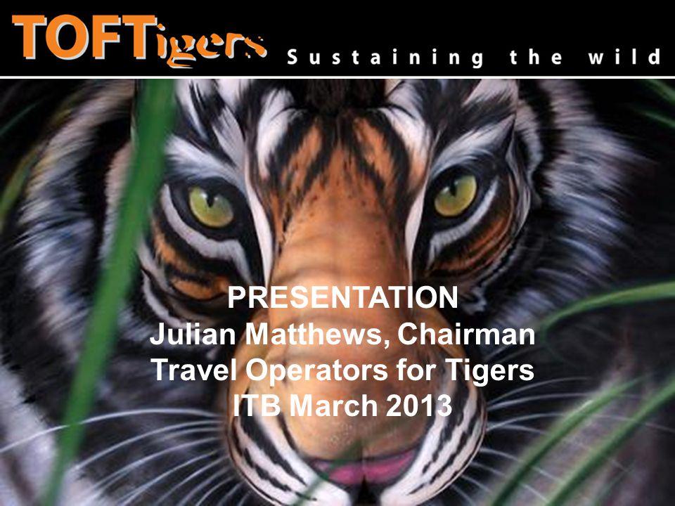 www.toftigers.org Julian Matthews, Chairman Travel Operators for Tigers PRESENTATION Julian Matthews, Chairman Travel Operators for Tigers ITB March 2013