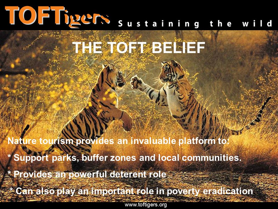 www.toftigers.org THE TOFT BELIEF Nature tourism provides an invaluable platform to: * Support parks, buffer zones and local communities.