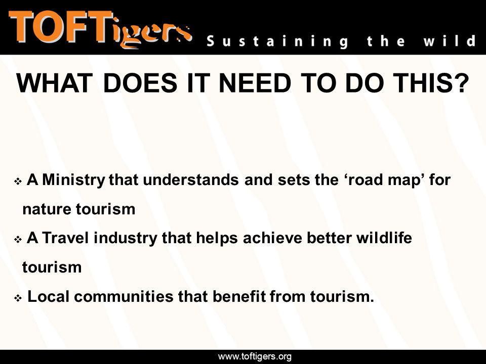 www.toftigers.org Work within Codes of Conduct Offer greater variety of wildlife & forest interaction Offer greater variety of wildlife & forest interaction (Walks, hides, bikes, birdwatching, villages) (Walks, hides, bikes, birdwatching, villages)