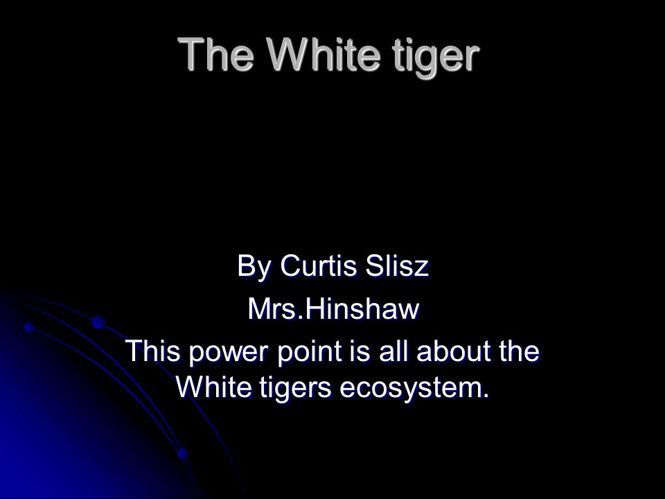 The White tiger By Curtis Slisz Mrs.Hinshaw This power point is all about the White tigers ecosystem.