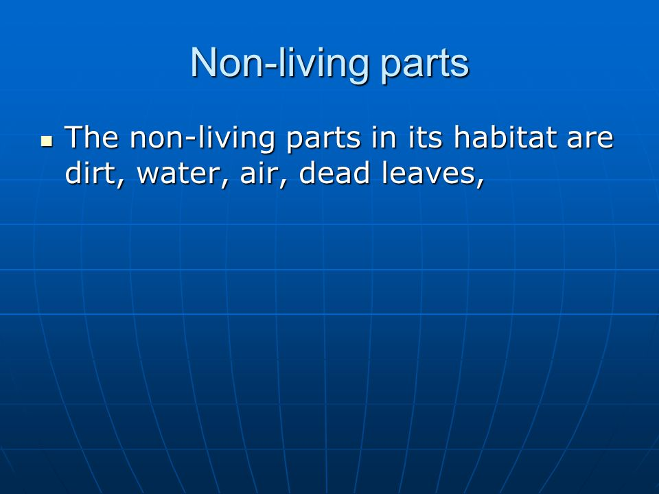 Non-living parts The non-living parts in its habitat are dirt, water, air, dead leaves, The non-living parts in its habitat are dirt, water, air, dead