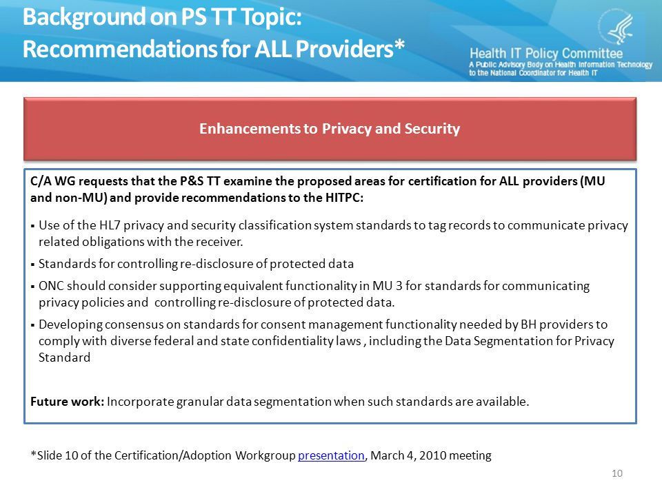 Background on PS TT Topic: Recommendations for ALL Providers* C/A WG requests that the P&S TT examine the proposed areas for certification for ALL providers (MU and non-MU) and provide recommendations to the HITPC:  Use of the HL7 privacy and security classification system standards to tag records to communicate privacy related obligations with the receiver.