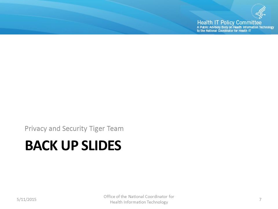 BACK UP SLIDES Privacy and Security Tiger Team 5/11/2015 Office of the National Coordinator for Health Information Technology 7