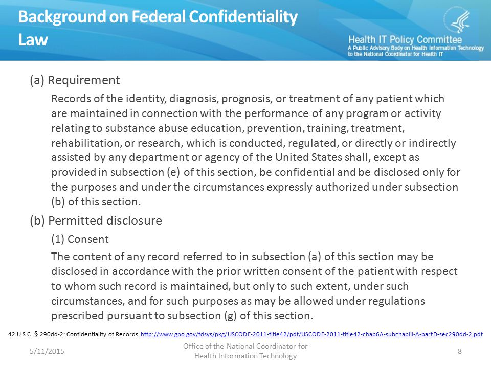 Background on Federal Confidentiality Law (a) Requirement Records of the identity, diagnosis, prognosis, or treatment of any patient which are maintained in connection with the performance of any program or activity relating to substance abuse education, prevention, training, treatment, rehabilitation, or research, which is conducted, regulated, or directly or indirectly assisted by any department or agency of the United States shall, except as provided in subsection (e) of this section, be confidential and be disclosed only for the purposes and under the circumstances expressly authorized under subsection (b) of this section.