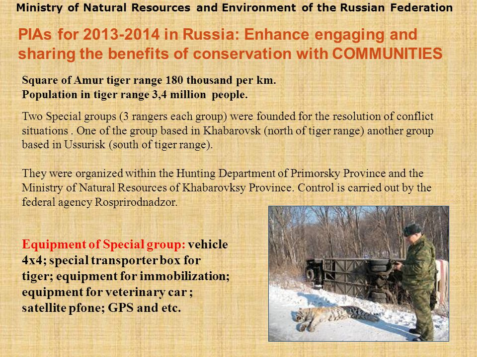 PIAs for 2013-2014 in Russia: Enhance engaging and sharing the benefits of conservation with COMMUNITIES Ministry of Natural Resources and Environment of the Russian Federation Two Special groups (3 rangers each group) were founded for the resolution of conflict situations.