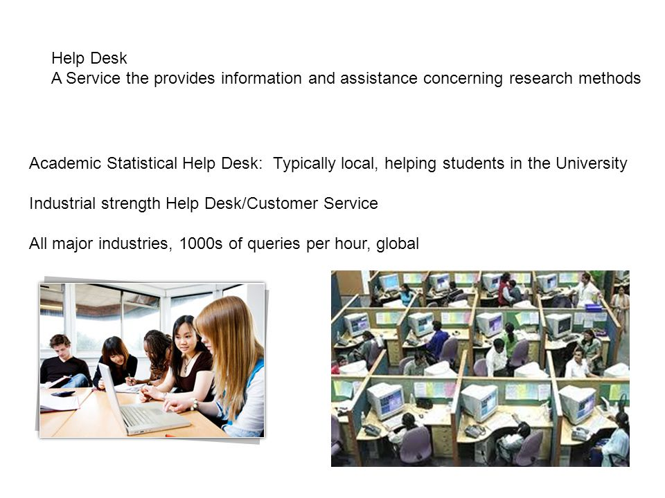 Help Desk A Service the provides information and assistance concerning research methods Academic Statistical Help Desk: Typically local, helping students in the University Industrial strength Help Desk/Customer Service All major industries, 1000s of queries per hour, global