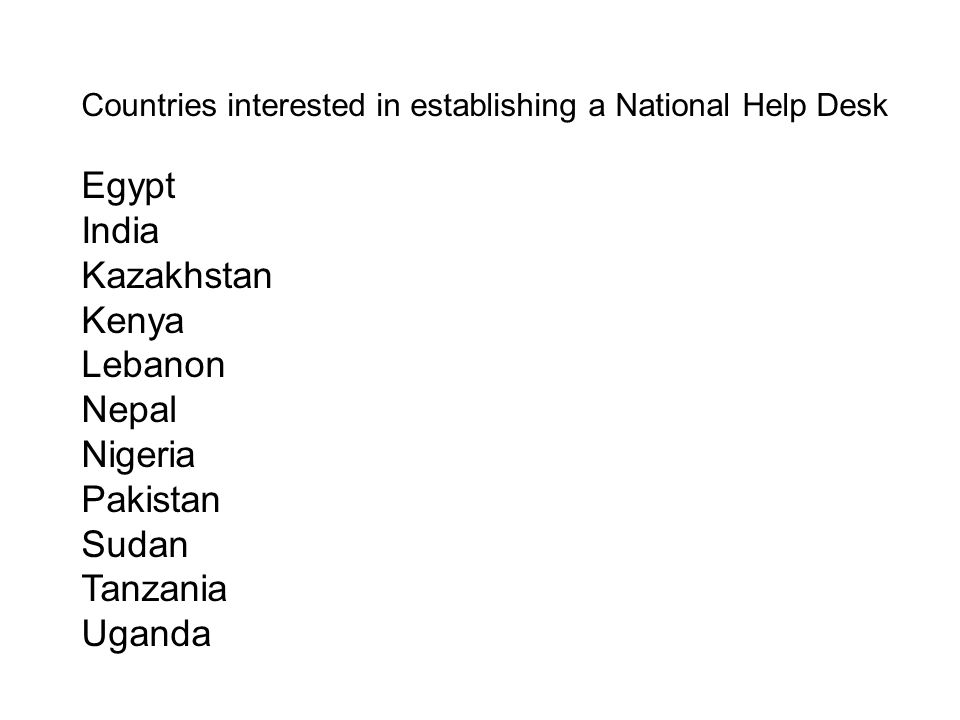 Countries interested in establishing a National Help Desk Egypt India Kazakhstan Kenya Lebanon Nepal Nigeria Pakistan Sudan Tanzania Uganda